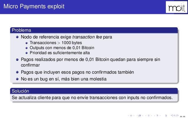38 / 80 Micro Payments exploit Problema Nodo de referencia exige transaction fee para Transacciones > 1000 bytes Outputs c...