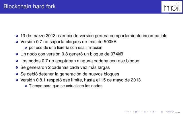 39 / 80 Blockchain hard fork 13 de marzo 2013: cambio de versión genera comportamiento incompatible Versión 0.7 no soporta...