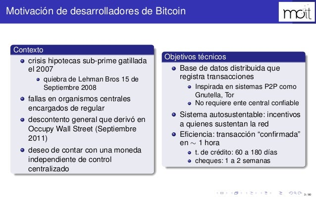 3 / 80 Motivación de desarrolladores de Bitcoin Contexto crisis hipotecas sub-prime gatillada el 2007 quiebra de Lehman Br...