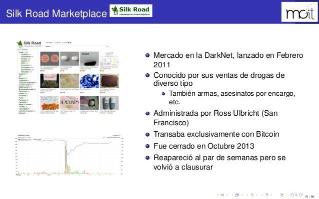 51 / 80 Silk Road Marketplace Mercado en la DarkNet, lanzado en Febrero 2011 Conocido por sus ventas de drogas de diverso ...