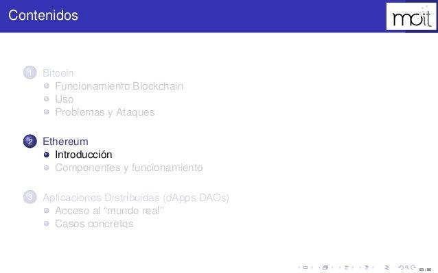 53 / 80 Contenidos 1 Bitcoin Funcionamiento Blockchain Uso Problemas y Ataques 2 Ethereum Introducción Componentes y funci...