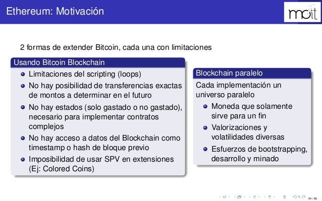 54 / 80 Ethereum: Motivación 2 formas de extender Bitcoin, cada una con limitaciones Usando Bitcoin Blockchain Limitacione...