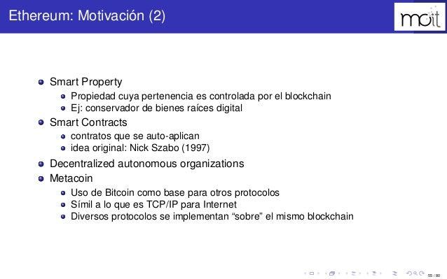 55 / 80 Ethereum: Motivación (2) Smart Property Propiedad cuya pertenencia es controlada por el blockchain Ej: conservador...