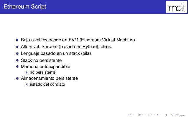 62 / 80 Ethereum Script Bajo nivel: bytecode en EVM (Ethereum Virtual Machine) Alto nivel: Serpent (basado en Python), otr...