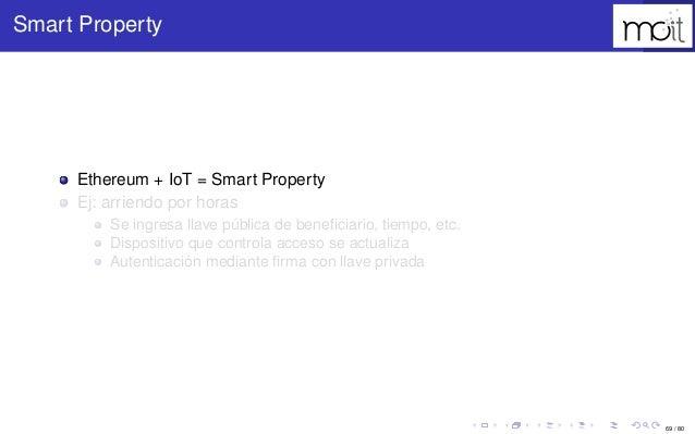 69 / 80 Smart Property Ethereum + IoT = Smart Property Ej: arriendo por horas Se ingresa llave pública de beneficiario, tie...