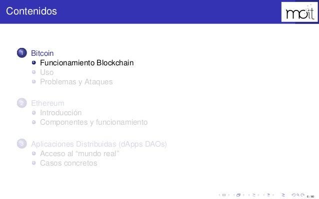 6 / 80 Contenidos 1 Bitcoin Funcionamiento Blockchain Uso Problemas y Ataques 2 Ethereum Introducción Componentes y funcio...