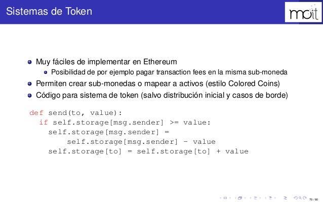 70 / 80 Sistemas de Token Muy fáciles de implementar en Ethereum Posibilidad de por ejemplo pagar transaction fees en la m...