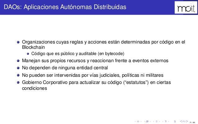 71 / 80 DAOs: Aplicaciones Autónomas Distribuidas Organizaciones cuyas reglas y acciones están determinadas por código en ...
