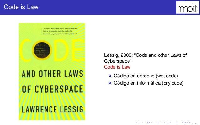 """73 / 80 Code is Law Lessig, 2000: """"Code and other Laws of Cyberspace"""" Code is Law Código en derecho (wet code) Código en i..."""
