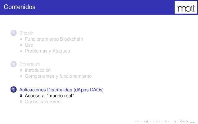75 / 80 Contenidos 1 Bitcoin Funcionamiento Blockchain Uso Problemas y Ataques 2 Ethereum Introducción Componentes y funci...