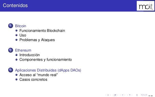 79 / 80 Contenidos 1 Bitcoin Funcionamiento Blockchain Uso Problemas y Ataques 2 Ethereum Introducción Componentes y funci...