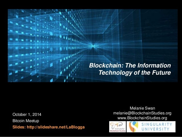 October 1, 2014  Bitcoin Meetup  Slides: http://slideshare.net/LaBlogga  Blockchain: The Information  Technology of the Fu...