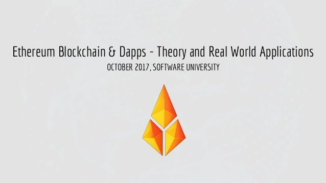 Ethereum Blockchain & Dapps - Theory and Real World Applications OCTOBER 2017, SOFTWARE UNIVERSITY