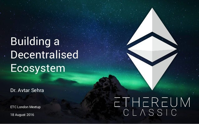 Building a Decentralised Ecosystem Dr. Avtar Sehra ETC London Meetup 18 August 2016