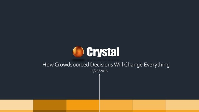 How Crowdsourced Decisions Will Change Everything Crystal 2/23/2016