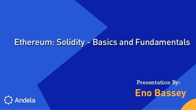 Eno Bassey Presentation By: Ethereum: Solidity - Basics and Fundamentals