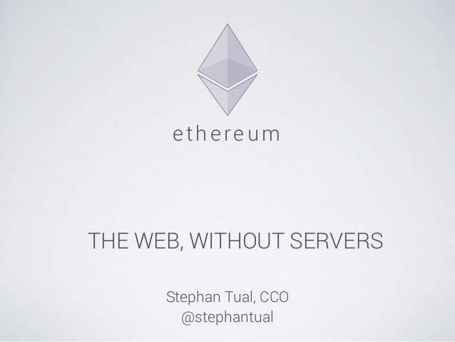 ethe reum  THE WEB, WITHOUT SERVERS  !  Stephan Tual, CCO  @stephantual