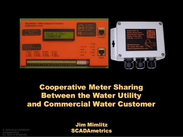 Jim Mimlitz SCADAmetrics Cooperative Meter Sharing Between the Water Utility and Commercial Water Customer © 1995-2015 COP...
