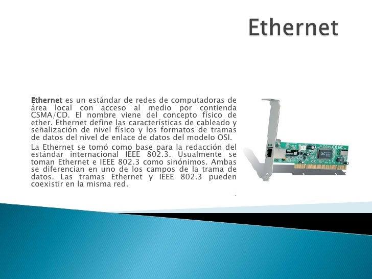 Ethernet <br />Ethernet es un estándar de redes de computadoras de área local con acceso al medio por contienda CSMA/CD. E...