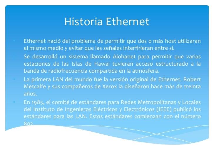 Historia Ethernet<br /><ul><li>Ethernet nació del problema de permitir que dos o más host utilizaran el mismo medio y evit...