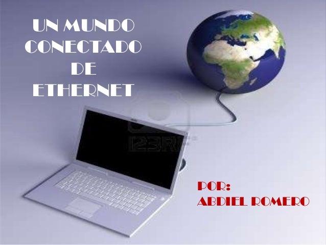 UN MUNDOCONECTADODEETHERNETPOR:ABDIEL ROMERO