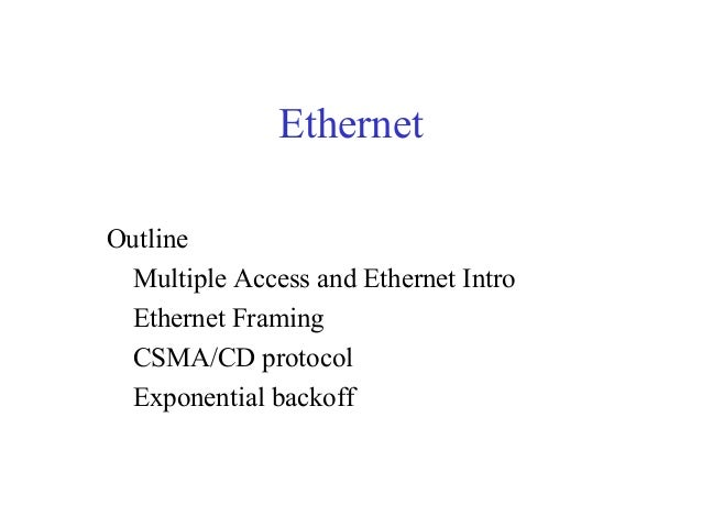 Ethernet Outline Multiple Access and Ethernet Intro Ethernet Framing CSMA/CD protocol Exponential backoff