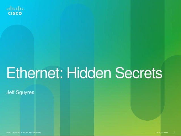 Ethernet: Hidden SecretsJeff Squyres© 2012 Cisco and/or its affiliates. All rights reserved.   Cisco Confidential   1