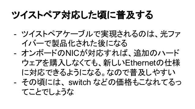 ツイストペア対応した頃に普及する - ツイストペアケーブルで実現されるのは、光ファ イバーで製品化された後になる - オンボードのNICが対応すれば、追加のハード ウェアを購入しなくても、新しいEthernetの仕様 に対応できるようになる。な...