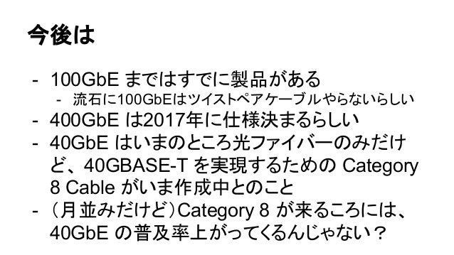 今後は - 100GbE まではすでに製品がある - 流石に100GbEはツイストペアケーブルやらないらしい - 400GbE は2017年に仕様決まるらしい - 40GbE はいまのところ光ファイバーのみだけ ど、 40GBASE-T を実現...