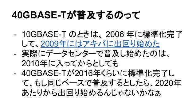 40GBASE-Tが普及するのって - 10GBASE-T のときは、 2006 年に標準化完了 して、2009年にはアキバに出回り始めた - 実際にデータセンターで普及し始めたのは、 2010年に入ってからとしても - 40GBASE-Tが2...