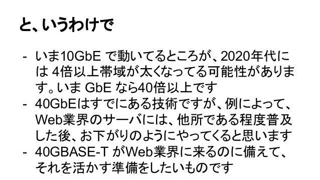 と、いうわけで - いま10GbE で動いてるところが、2020年代に は 4倍以上帯域が太くなってる可能性がありま す。いま GbE なら40倍以上です - 40GbEはすでにある技術ですが、例によって、 Web業界のサーバには、他所である程...