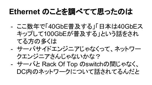 Ethernet のことを調べてて思ったのは - ここ数年で「40GbE普及する」「日本は40GbEス キップして100GbEが普及する」という話をされ てる方の多くは - サーバサイドエンジニアじゃなくって、ネットワー クエンジニアさんじゃな...