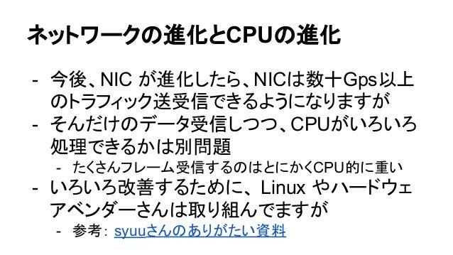 ネットワークの進化とCPUの進化 - 今後、NIC が進化したら、NICは数十Gps以上 のトラフィック送受信できるようになりますが - そんだけのデータ受信しつつ、CPUがいろいろ 処理できるかは別問題 - たくさんフレーム受信するのはとにか...