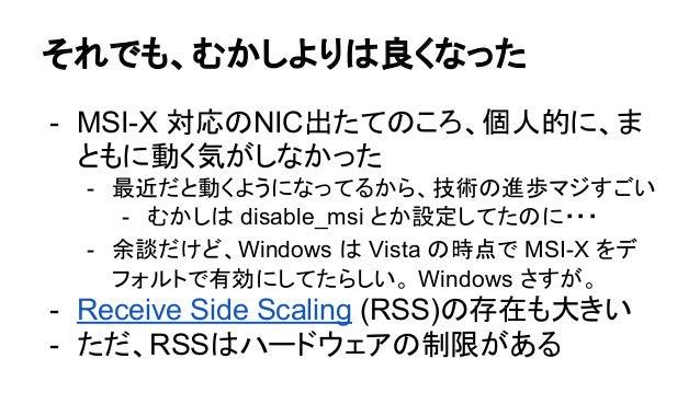 それでも、むかしよりは良くなった - MSI-X 対応のNIC出たてのころ、個人的に、ま ともに動く気がしなかった - 最近だと動くようになってるから、技術の進歩マジすごい - むかしは disable_msi とか設定してたのに・・・ - 余...