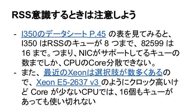RSS意識するときは注意しよう - I350のデータシート P.45 の表を見てみると、 I350 はRSSのキューが 8 つまで、 82599 は 16 まで。つまり、NICがサポートしてるキューの 数までしか、CPUのCore分散できない。...