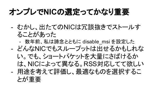 オンプレでNICの選定ってかなり重要 - むかし、出たてのNICは冗談抜きでストールす ることがあった - 数年前、私は諦念とともに disable_msi を設定した - どんなNICでもスループットは出せるかもしれな い。でも、ショートパケ...