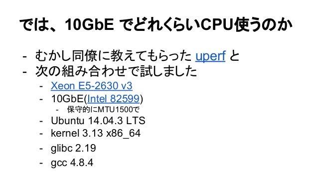 では、 10GbE でどれくらいCPU使うのか - むかし同僚に教えてもらった uperf と - 次の組み合わせで試しました - Xeon E5-2630 v3 - 10GbE(Intel 82599) - 保守的にMTU1500で - Ub...