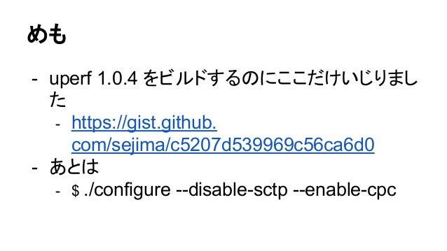 めも - uperf 1.0.4 をビルドするのにここだけいじりまし た - https://gist.github. com/sejima/c5207d539969c56ca6d0 - あとは - $ ./configure --disabl...