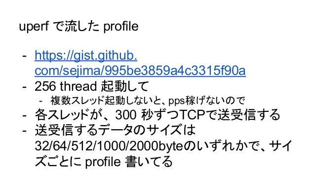 uperf で流した profile - https://gist.github. com/sejima/995be3859a4c3315f90a - 256 thread 起動して - 複数スレッド起動しないと、pps稼げないので - 各スレ...