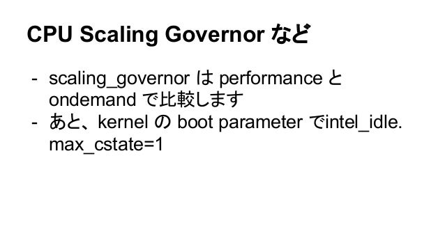 CPU Scaling Governor など - scaling_governor は performance と ondemand で比較します - あと、 kernel の boot parameter でintel_idle. max_...