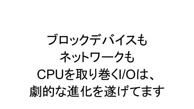 ブロックデバイスの躍進を支えたのは - かつてはとにかくHDDが遅くって、システムは HDDの遅さに律速されていたけど - ブロックデバイスをHDD以外のものに置き換え ていくことで、劇的な進化を遂げた - HDDのままだったら、ここまでブロッ...