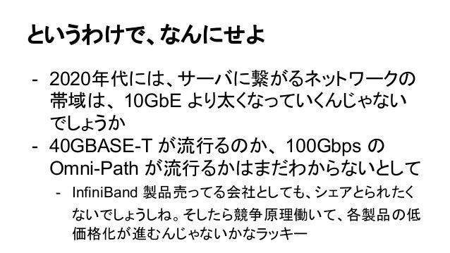 2020年あたりを想定すると - NAND Flash の次として、 (インターフェースが NVMeでも)7倍以上速い3D Xpoint が実用化 できそう - 10GBASE-Tの次として、4倍以上の帯域をもつ 40GBASE-Tか何かが実用...