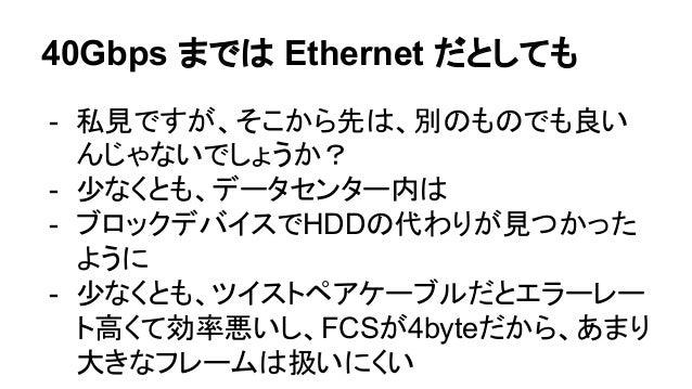 閑話休題・3 - ネットワークが40Gbpsを超えるような頃、(個人 的に)CPUは今よりもっと貴重なリソースになっ てる気がしてる - ブロックデバイスやネットワークの進化に見合う ために、CPUはGPGPUや Xeon Phi、FPGAに ...