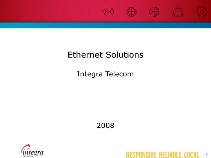 Ethernet Solutions <ul><li>Integra Telecom </li></ul><ul><li>2008 </li></ul>