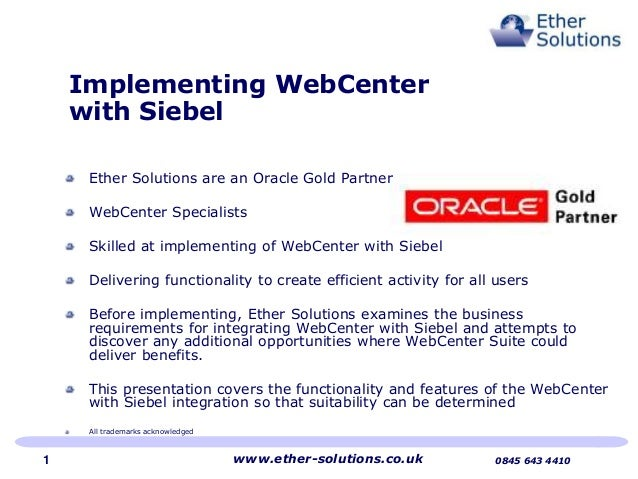 Implementing WebCenter with Siebel Ether Solutions are an Oracle Gold Partner WebCenter Specialists Skilled at implementin...