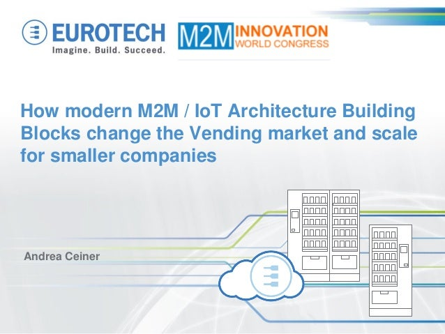 How modern M2M / IoT Architecture Building Blocks change the Vending market and scale for smaller companies  Andrea Ceiner