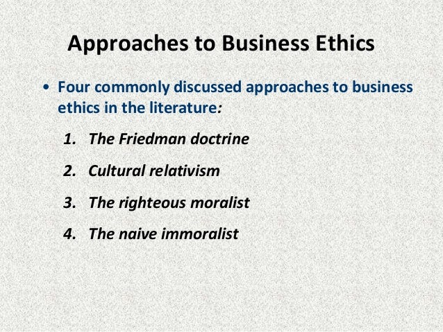 Approaches to Business Ethics • Four commonly discussed approaches to business ethics in the literature: 1. The Friedman d...