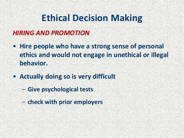 Ethical Decision Making HIRING AND PROMOTION • Hire people who have a strong sense of personal ethics and would not engage...