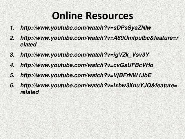 Online Resources 1. http://www.youtube.com/watch?v=sDPsSyaZNIw 2. http://www.youtube.com/watch?v=A89UmfpuIbc&feature=r ela...