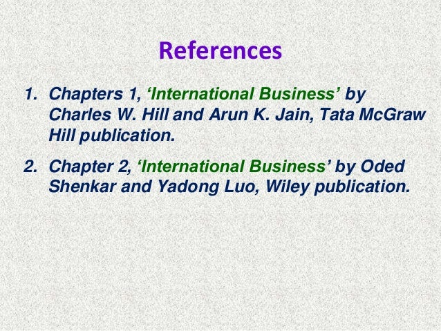 References 1. Chapters 1, 'International Business' by Charles W. Hill and Arun K. Jain, Tata McGraw Hill publication. 2. C...
